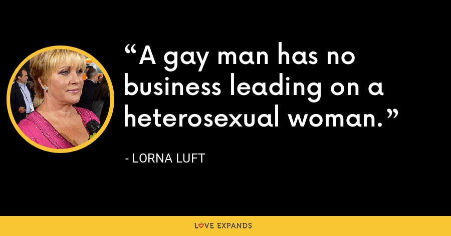 A gay man has no business leading on a heterosexual woman. - Lorna Luft