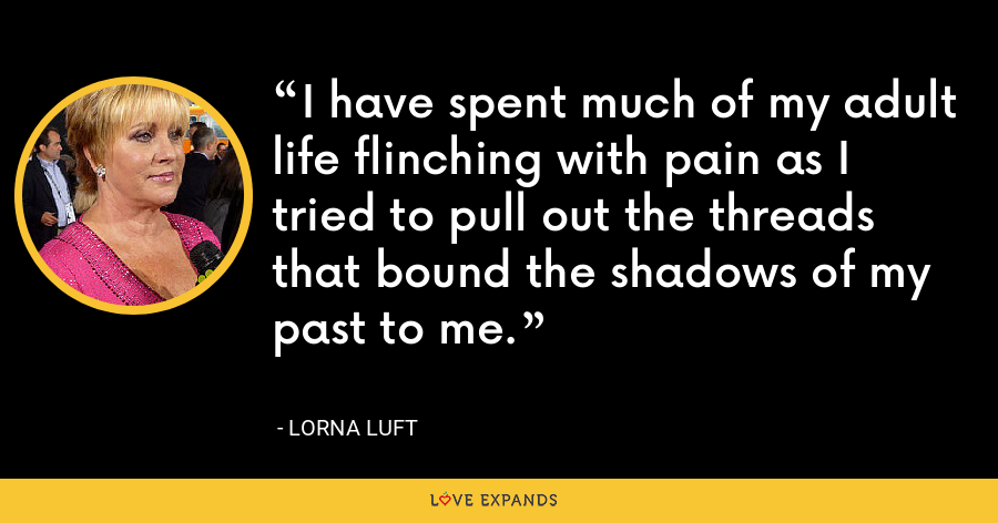 I have spent much of my adult life flinching with pain as I tried to pull out the threads that bound the shadows of my past to me. - Lorna Luft