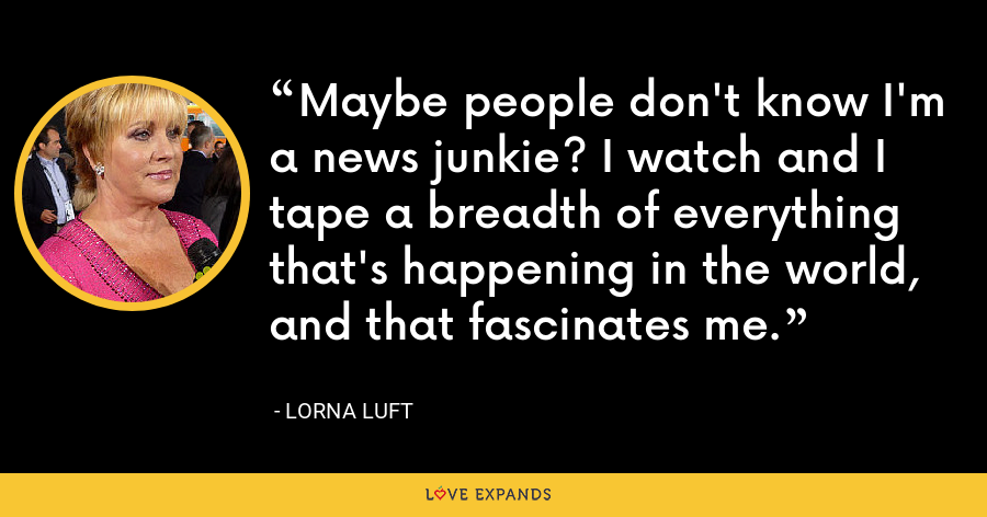 Maybe people don't know I'm a news junkie? I watch and I tape a breadth of everything that's happening in the world, and that fascinates me. - Lorna Luft