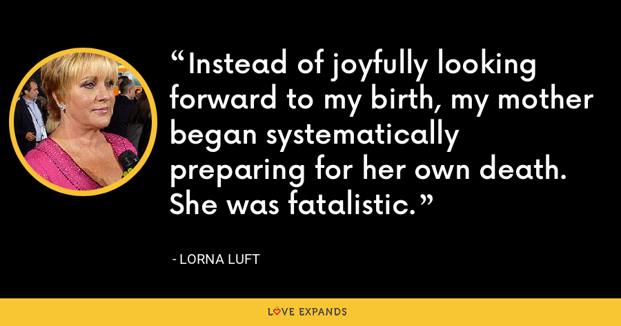 Instead of joyfully looking forward to my birth, my mother began systematically preparing for her own death. She was fatalistic. - Lorna Luft