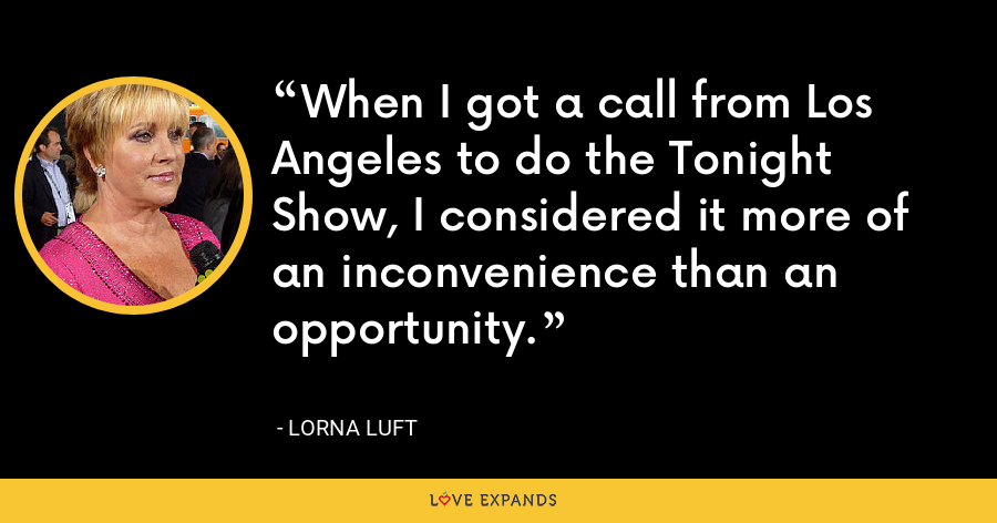 When I got a call from Los Angeles to do the Tonight Show, I considered it more of an inconvenience than an opportunity. - Lorna Luft