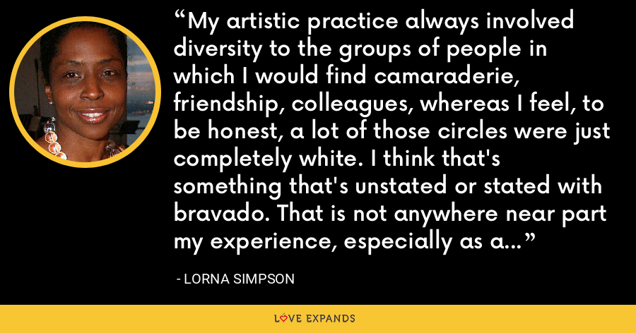 My artistic practice always involved diversity to the groups of people in which I would find camaraderie, friendship, colleagues, whereas I feel, to be honest, a lot of those circles were just completely white. I think that's something that's unstated or stated with bravado. That is not anywhere near part my experience, especially as a New Yorker. - Lorna Simpson