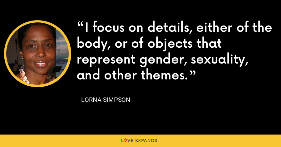 I focus on details, either of the body, or of objects that represent gender, sexuality, and other themes. - Lorna Simpson