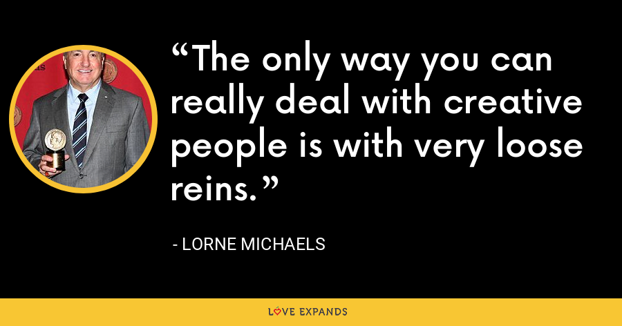 The only way you can really deal with creative people is with very loose reins. - Lorne Michaels