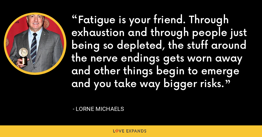 Fatigue is your friend. Through exhaustion and through people just being so depleted, the stuff around the nerve endings gets worn away and other things begin to emerge and you take way bigger risks. - Lorne Michaels