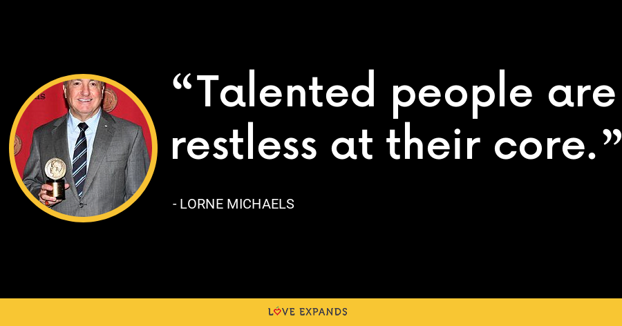 Talented people are restless at their core. - Lorne Michaels