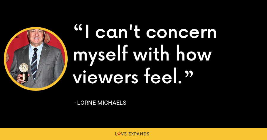 I can't concern myself with how viewers feel. - Lorne Michaels