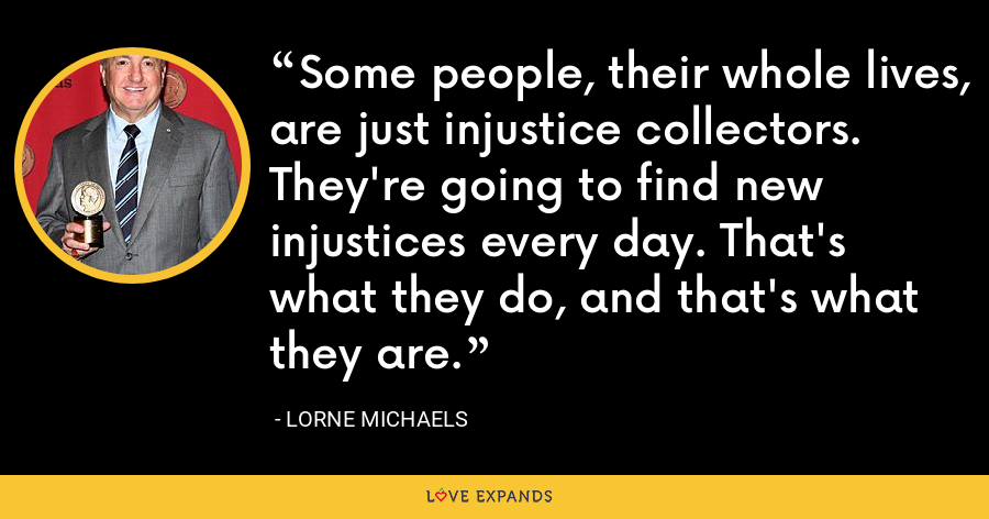 Some people, their whole lives, are just injustice collectors. They're going to find new injustices every day. That's what they do, and that's what they are. - Lorne Michaels