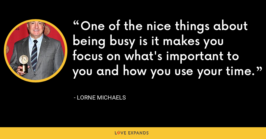 One of the nice things about being busy is it makes you focus on what's important to you and how you use your time. - Lorne Michaels