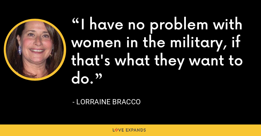 I have no problem with women in the military, if that's what they want to do. - Lorraine Bracco