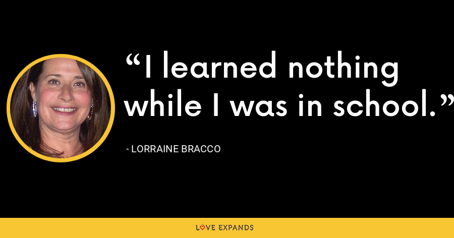 I learned nothing while I was in school. - Lorraine Bracco