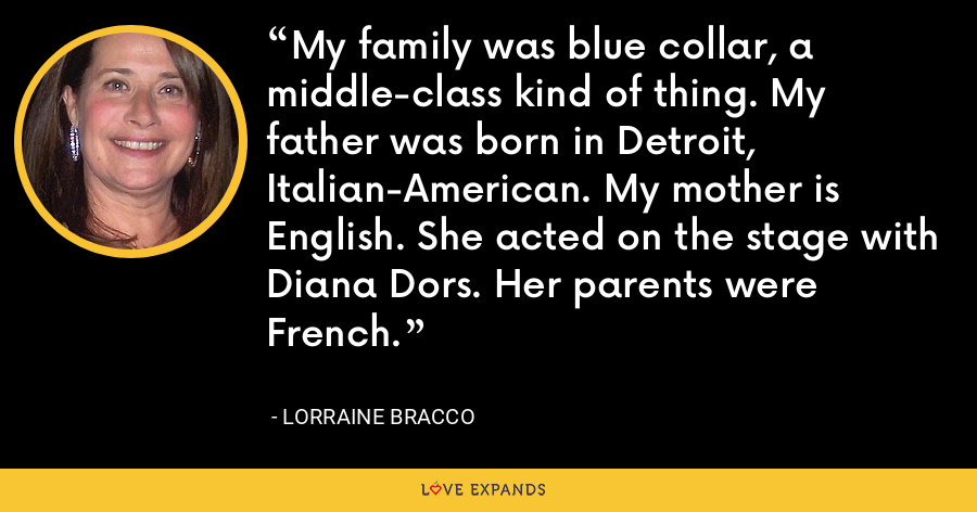 My family was blue collar, a middle-class kind of thing. My father was born in Detroit, Italian-American. My mother is English. She acted on the stage with Diana Dors. Her parents were French. - Lorraine Bracco