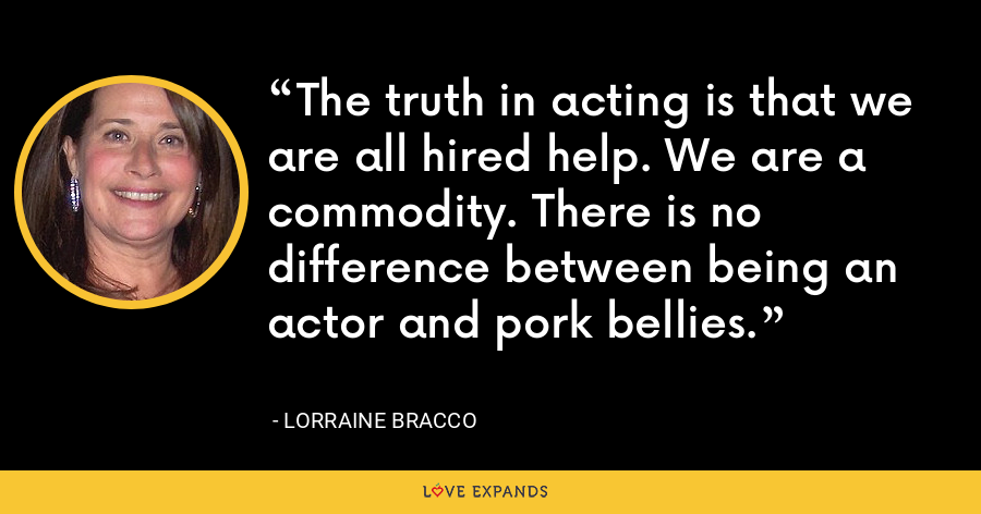 The truth in acting is that we are all hired help. We are a commodity. There is no difference between being an actor and pork bellies. - Lorraine Bracco