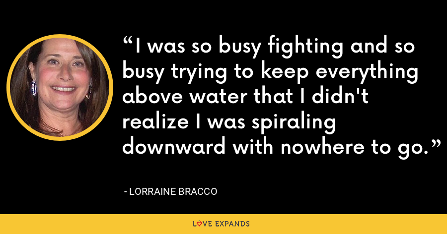 I was so busy fighting and so busy trying to keep everything above water that I didn't realize I was spiraling downward with nowhere to go. - Lorraine Bracco