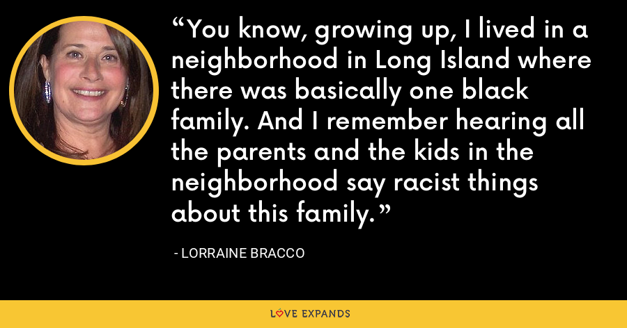 You know, growing up, I lived in a neighborhood in Long Island where there was basically one black family. And I remember hearing all the parents and the kids in the neighborhood say racist things about this family. - Lorraine Bracco