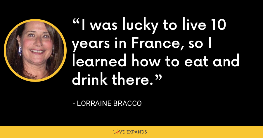 I was lucky to live 10 years in France, so I learned how to eat and drink there. - Lorraine Bracco