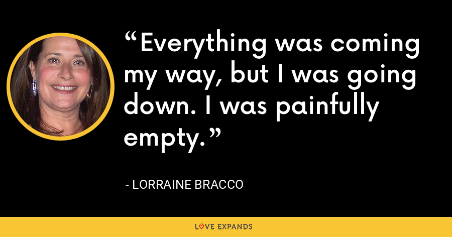 Everything was coming my way, but I was going down. I was painfully empty. - Lorraine Bracco