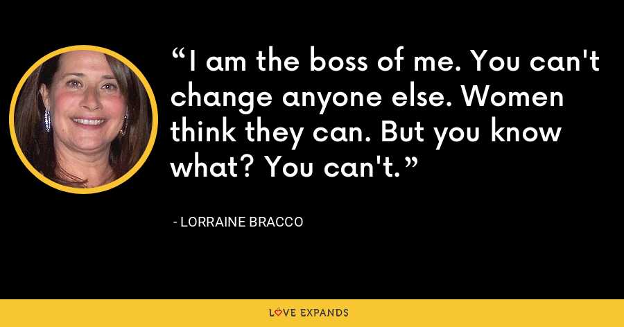I am the boss of me. You can't change anyone else. Women think they can. But you know what? You can't. - Lorraine Bracco