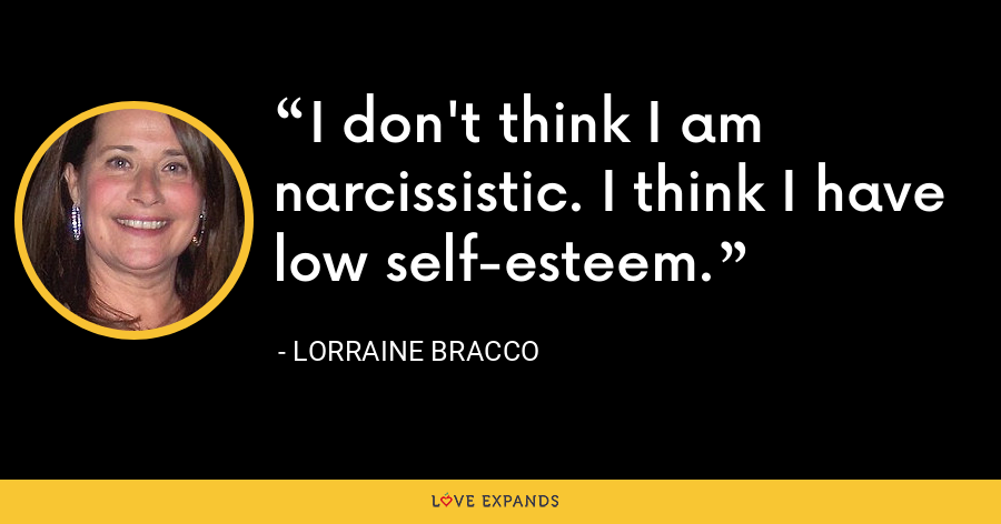 I don't think I am narcissistic. I think I have low self-esteem. - Lorraine Bracco