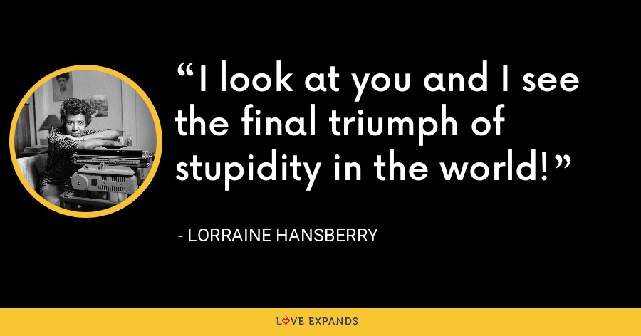 I look at you and I see the final triumph of stupidity in the world! - Lorraine Hansberry