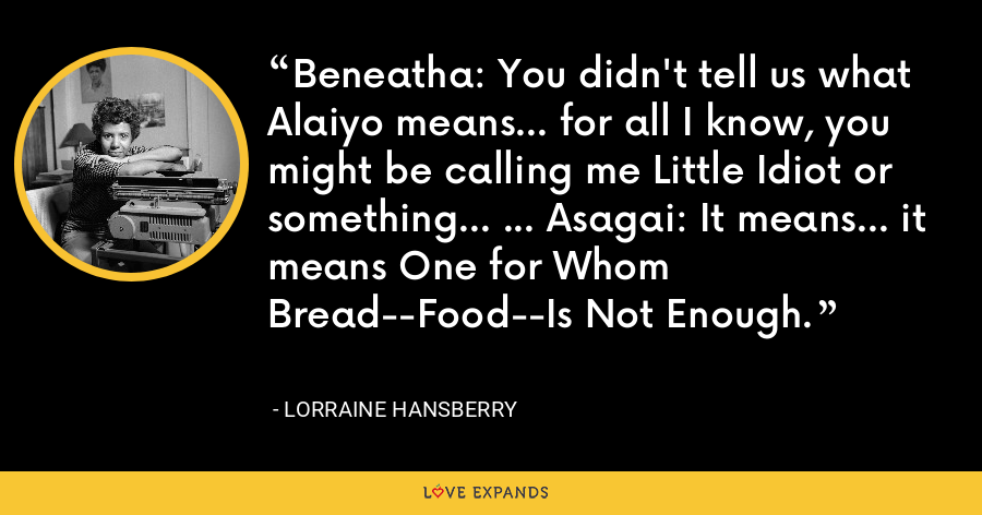 Beneatha: You didn't tell us what Alaiyo means... for all I know, you might be calling me Little Idiot or something... ... Asagai: It means... it means One for Whom Bread--Food--Is Not Enough. - Lorraine Hansberry