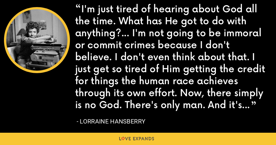 I'm just tired of hearing about God all the time. What has He got to do with anything?... I'm not going to be immoral or commit crimes because I don't believe. I don't even think about that. I just get so tired of Him getting the credit for things the human race achieves through its own effort. Now, there simply is no God. There's only man. And it's he who makes miracles. - Lorraine Hansberry
