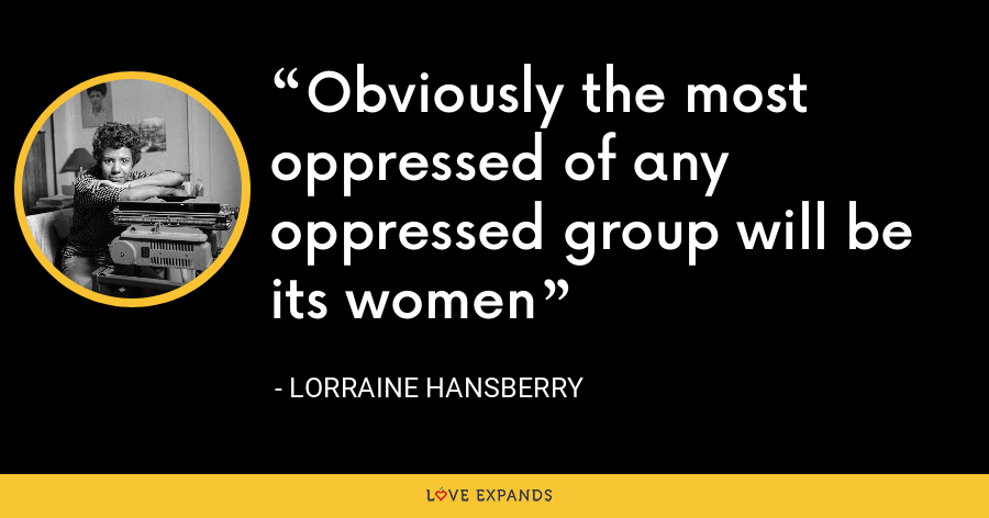 Obviously the most oppressed of any oppressed group will be its women - Lorraine Hansberry
