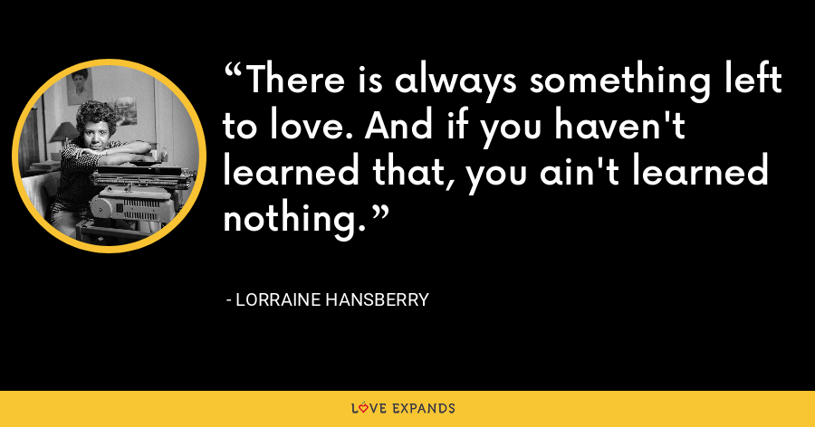 There is always something left to love. And if you haven't learned that, you ain't learned nothing. - Lorraine Hansberry