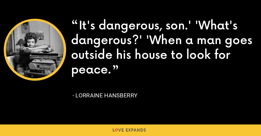 It's dangerous, son.' 'What's dangerous?' 'When a man goes outside his house to look for peace. - Lorraine Hansberry