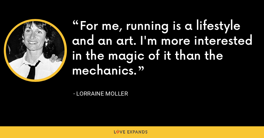 For me, running is a lifestyle and an art. I'm more interested in the magic of it than the mechanics. - Lorraine Moller