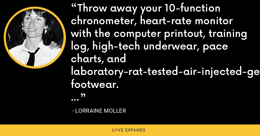 Throw away your 10-function chronometer, heart-rate monitor with the computer printout, training log, high-tech underwear, pace charts, and laboratory-rat-tested-air-injected-gel-lined-mo-tion-control-top-of-the-line footwear. Run with your own imagination. - Lorraine Moller