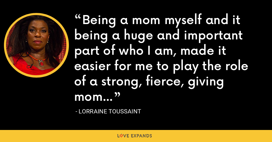 Being a mom myself and it being a huge and important part of who I am, made it easier for me to play the role of a strong, fierce, giving mom... - Lorraine Toussaint