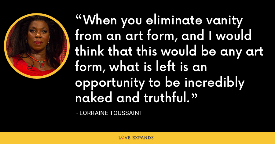 When you eliminate vanity from an art form, and I would think that this would be any art form, what is left is an opportunity to be incredibly naked and truthful. - Lorraine Toussaint
