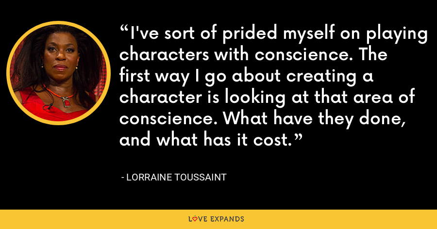 I've sort of prided myself on playing characters with conscience. The first way I go about creating a character is looking at that area of conscience. What have they done, and what has it cost. - Lorraine Toussaint
