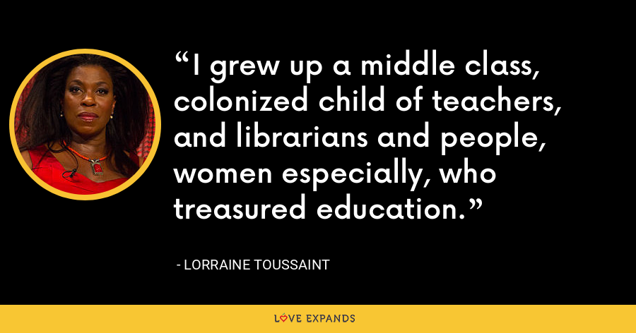 I grew up a middle class, colonized child of teachers, and librarians and people, women especially, who treasured education. - Lorraine Toussaint
