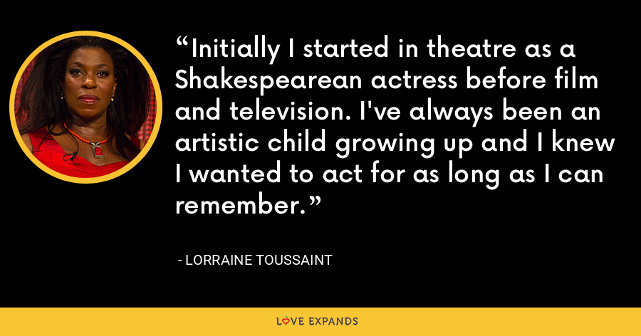 Initially I started in theatre as a Shakespearean actress before film and television. I've always been an artistic child growing up and I knew I wanted to act for as long as I can remember. - Lorraine Toussaint