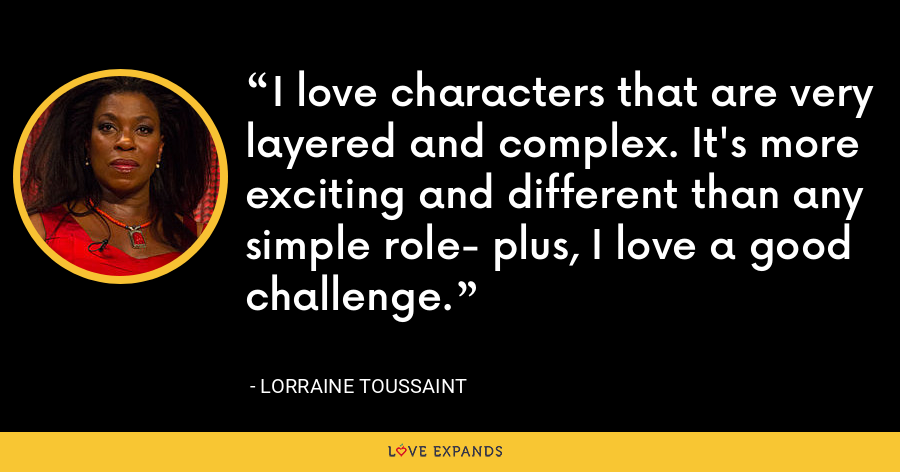 I love characters that are very layered and complex. It's more exciting and different than any simple role- plus, I love a good challenge. - Lorraine Toussaint