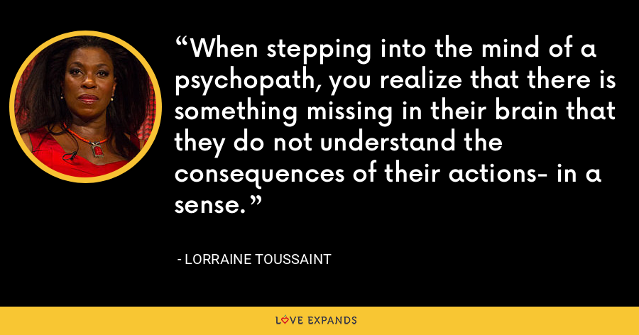 When stepping into the mind of a psychopath, you realize that there is something missing in their brain that they do not understand the consequences of their actions- in a sense. - Lorraine Toussaint