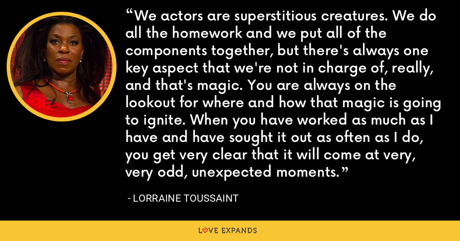 We actors are superstitious creatures. We do all the homework and we put all of the components together, but there's always one key aspect that we're not in charge of, really, and that's magic. You are always on the lookout for where and how that magic is going to ignite. When you have worked as much as I have and have sought it out as often as I do, you get very clear that it will come at very, very odd, unexpected moments. - Lorraine Toussaint