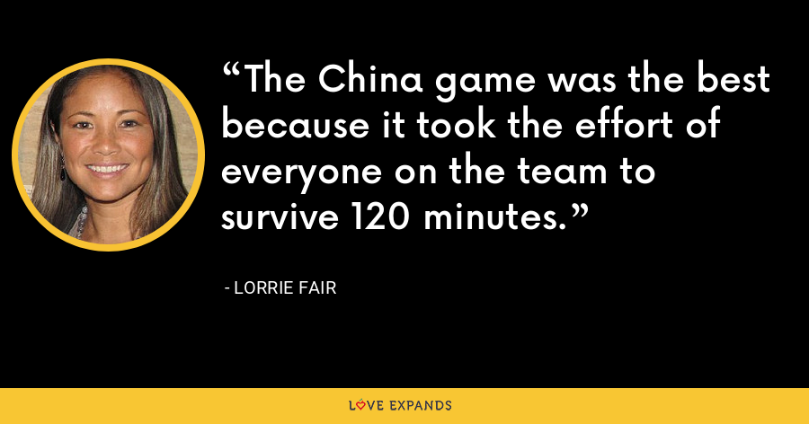 The China game was the best because it took the effort of everyone on the team to survive 120 minutes. - Lorrie Fair