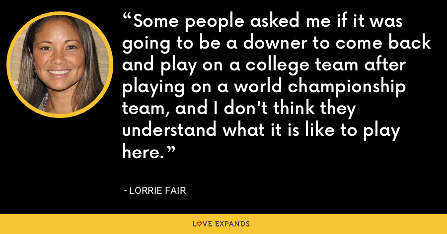 Some people asked me if it was going to be a downer to come back and play on a college team after playing on a world championship team, and I don't think they understand what it is like to play here. - Lorrie Fair