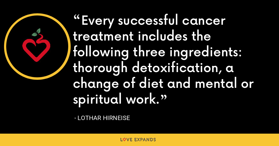 Every successful cancer treatment includes the following three ingredients: thorough detoxification, a change of diet and mental or spiritual work. - Lothar Hirneise