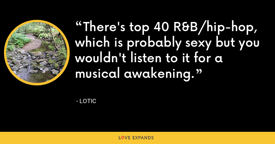 There's top 40 R&B/hip-hop, which is probably sexy but you wouldn't listen to it for a musical awakening. - Lotic