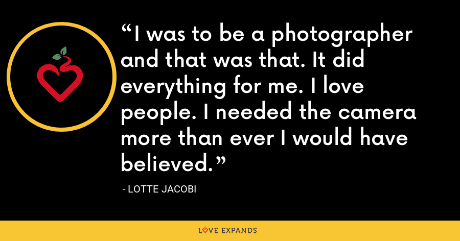 I was to be a photographer and that was that. It did everything for me. I love people. I needed the camera more than ever I would have believed. - Lotte Jacobi