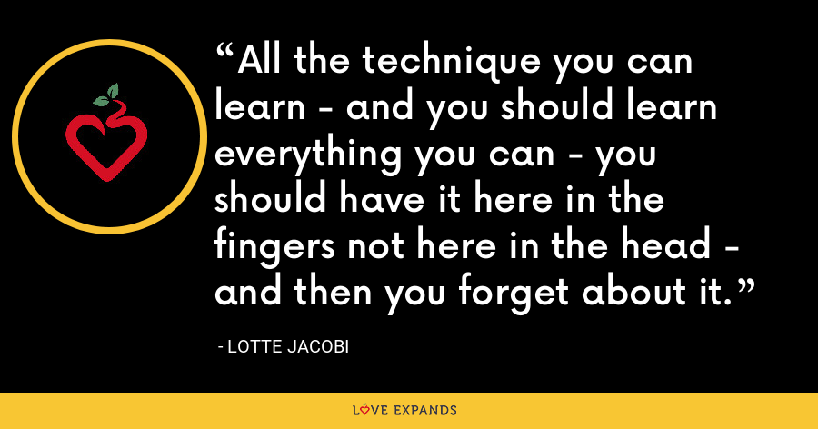 All the technique you can learn - and you should learn everything you can - you should have it here in the fingers not here in the head - and then you forget about it. - Lotte Jacobi