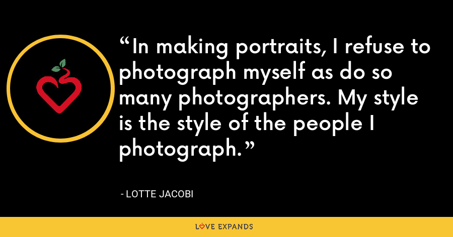 In making portraits, I refuse to photograph myself as do so many photographers. My style is the style of the people I photograph. - Lotte Jacobi