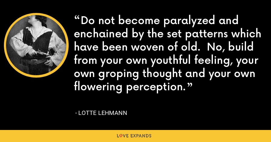 Do not become paralyzed and enchained by the set patterns which have been woven of old.  No, build from your own youthful feeling, your own groping thought and your own flowering perception. - Lotte Lehmann