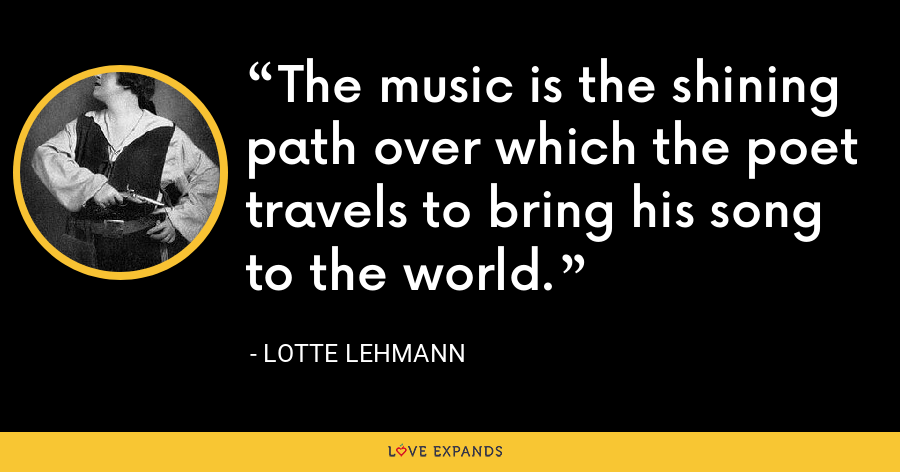 The music is the shining path over which the poet travels to bring his song to the world. - Lotte Lehmann