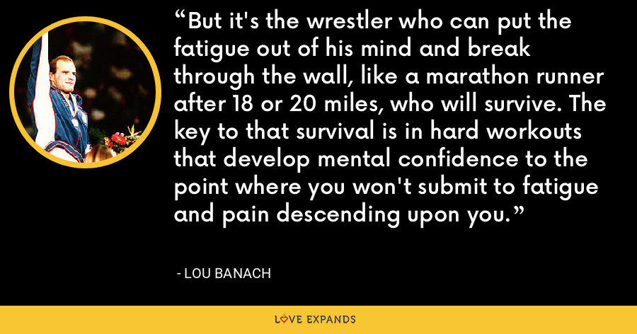 But it's the wrestler who can put the fatigue out of his mind and break through the wall, like a marathon runner after 18 or 20 miles, who will survive. The key to that survival is in hard workouts that develop mental confidence to the point where you won't submit to fatigue and pain descending upon you. - Lou Banach