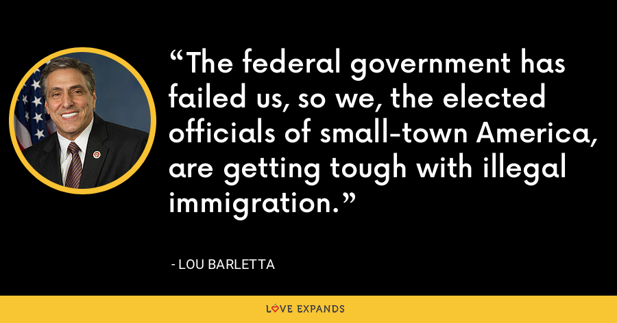 The federal government has failed us, so we, the elected officials of small-town America, are getting tough with illegal immigration. - Lou Barletta